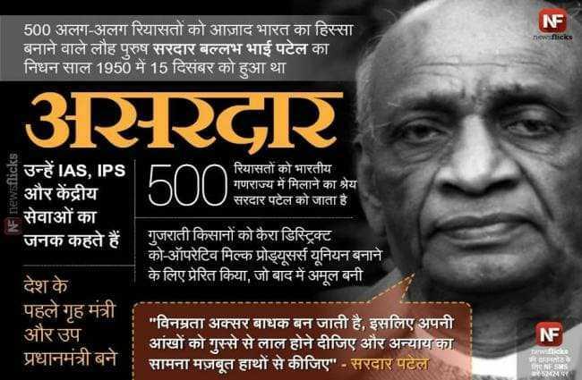 🙏सरदार पटेल पुण्यतिथि - NF new flicks 500 अलग - अलग रियासतों को आज़ाद भारत का हिस्सा बनाने वाले लौह पुरुष सरदार बल्लभ भाई पटेल का निधन साल 1950 में 15 दिसंबर को हुआ था । 3RRGR में उन्हें IAS , IPS और केंद्रीय सेवाओं का जनक कहते हैं रियासतों को भारतीय गणराज्य में मिलाने का श्रेय सरदार पटेल को जाता है गुजराती किसानों को कैरा डिस्टिक्ट को - ऑपरेटिव मिल्क प्रोड्यूसर्स यूनियन बनाने के लिए प्रेरित किया , जो बाद में अमूल बनी देश के पहले गृह मंत्री और उप प्रधानमंत्री बने । NF विनम्रता अक्सर बाधक बन जाती है , इसलिए अपनी आंखों को गुस्से से लाल होने दीजिए और अन्याय का सामना मज़बूत हाथों से कीजिए - सरदार पटेल या whicks जीवतोडके Ema - ShareChat