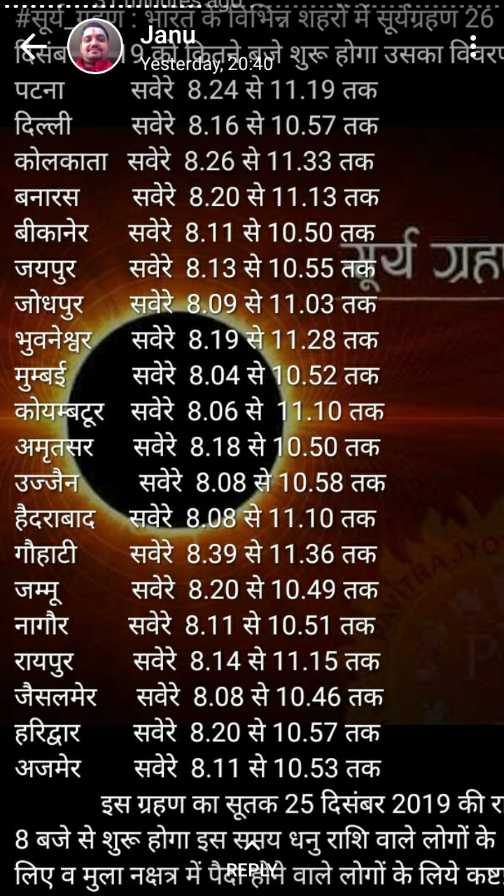 ☀ साल का आखरी सूर्य ग्रहण - सूर्य गाभारत के विभिन्न शहरों में सूर्यग्रहण 26 Janu दिसंबर ) को कितने बजे शुरू होगा उसका विवर पटना सवेरे 8 . 24 से 11 . 19 तक दिल्ली सवेरे 8 . 16 से 10 . 57 तक कोलकाता सवेरे 8 . 26 से 11 . 33 तक बनारस सवेरे 8 . 20 से 11 . 13 तक बीकानेर सवेरे 8 . 11 से 10 . 50 तक । जयपुर सवेरे 8 . 13 से 10 . 55 तकर जोधपुर सवेरे 8 . 09 से 11 . 03 तक भुवनेश्वर सवेरे 8 . 19 से 11 . 28 तक मुम्बई सवेरे 8 . 04 से 10 . 52 तक कोयम्बटूर सवेरे 8 . 06 से 11 . 10 तक ' अमृतसर सवेरे 8 . 18 से 10 . 50 तक उज्जैन सवेरे 8 . 08 से 10 . 58 तक हैदराबाद सवेरे 8 . 08 से 11 . 10 तक । ' गौहाटी सवेरे 8 . 39 से 11 . 36 तक । जम्मू सवेरे 8 . 20 से 10 . 49 तक नागौर सवेरे 8117 सवेरे 8 . 11 से 10 . 51 तक रायपुर सवेरे 8 . 14 से 11 . 15 तक जैसलमेर सवेरे 8 . 08 से 10 . 46 तक हरिद्वार सवेरे 8 . 20 से 10 . 57 तक अजमेर सवेरे 8 . 11 से 10 . 53 तक _ _ इस ग्रहण का सूतक 25 दिसंबर 2019 की र 8 बजे से शुरू होगा इस समय धनु राशि वाले लोगों के लिए व मुला नक्षत्र में पैदहीम वाले लोगों के लिये कष्टा - ShareChat