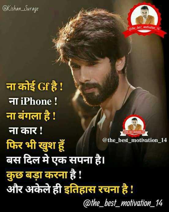 🕴 सिंगल लाइफ बेस्ट लाइफ - @ Kishan _ Surage the low COMMediator . np @ the _ best _ motivation _ 14 ना कोई Gf है ! ना iPhone ! ना बंगला है ! ना कार ! फिर भी खुश हूँ बस दिल मे एक सपना है । कुछ बड़ा करना है ! और अकेले ही इतिहास रचना है ! @ the _ best _ motivation _ 14 - ShareChat
