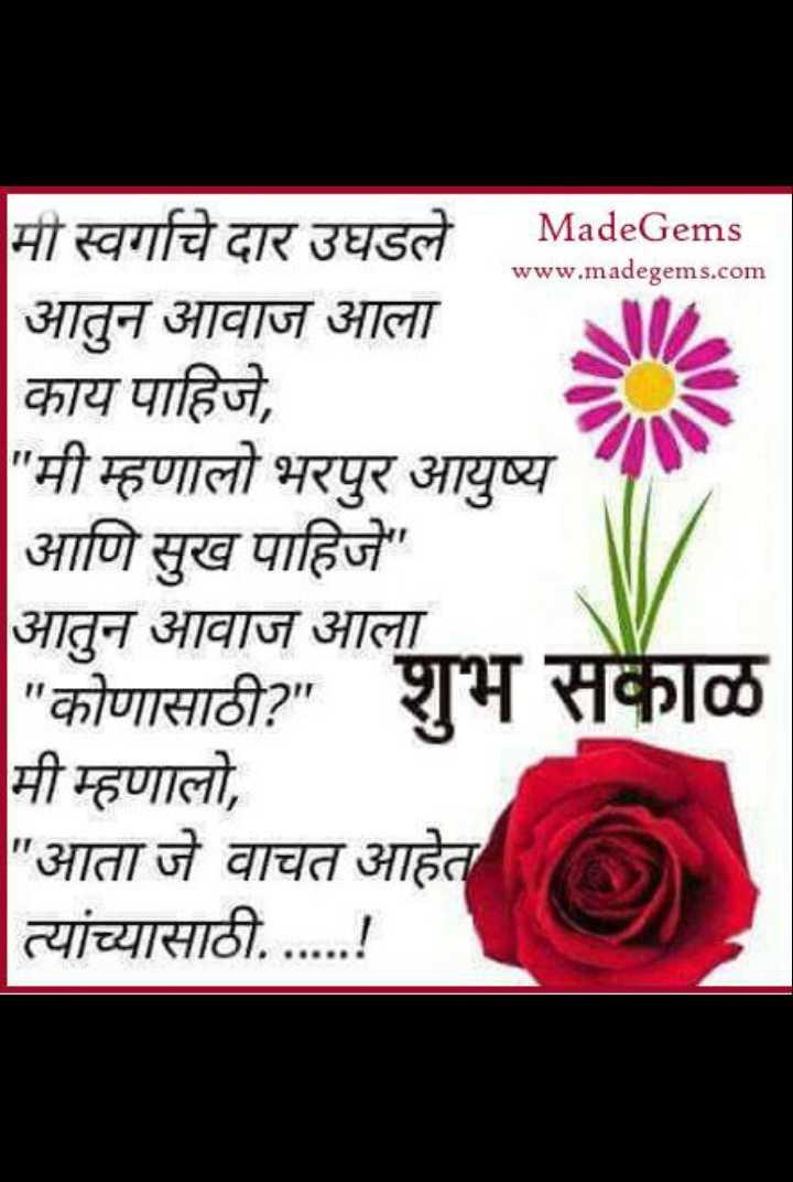 🌄सुप्रभात - www . madegems . com मी स्वर्गाचे दार उघडले MadeGems आतुन आवाज आला काय पाहिजे , मी म्हणालो भरपुर आयुष्य आणि सुख पाहिजे आतुन आवाज आला कोणासाठी ? शुभ सकाळ मी म्हणालो , आता जे वाचत आहेत | त्यांच्यासाठी . . . . . . ! - ShareChat