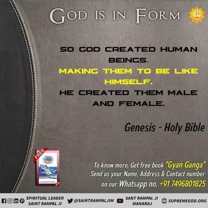 🧹स्वच्छ भारत मिशन - GOD IS IN FORM SO GOD CREATED HUMAN BEINGS , MAKING THEM TO BE LIKE HIMSELF . HE CREATED THEM MALE AND FEMALE . Genesis - Holy Bible FREE Gyan Ganga To know more , Get free book Gyan Ganga Send us your Name , Address & Contact number on our Whatsapp no . + 91 7496801825 SPIRITUAL LEADER SAINT RAMPAL JI @ SAINTRAMPALJIM SANT RAMPAL JI MAHARAJ SUPREMEGOD . ORG - ShareChat