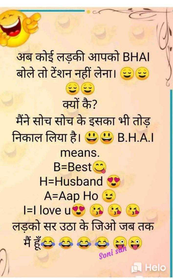 😄 हँसिये और हँसाइये 😃 - अब कोई लड़की आपको BHAI बोले तो टेंशन नहीं लेना । 09 क्यों कै ? मैंने सोच सोच के इसका भी तोड़ निकाल लिया है । 99 B . H . A . I means . B = Best H = Husbands A = Aap Hos = I love us लड़को सर उठा के जिओ जब तक _ मैं हूँ 00000 Soni sul - ShareChat