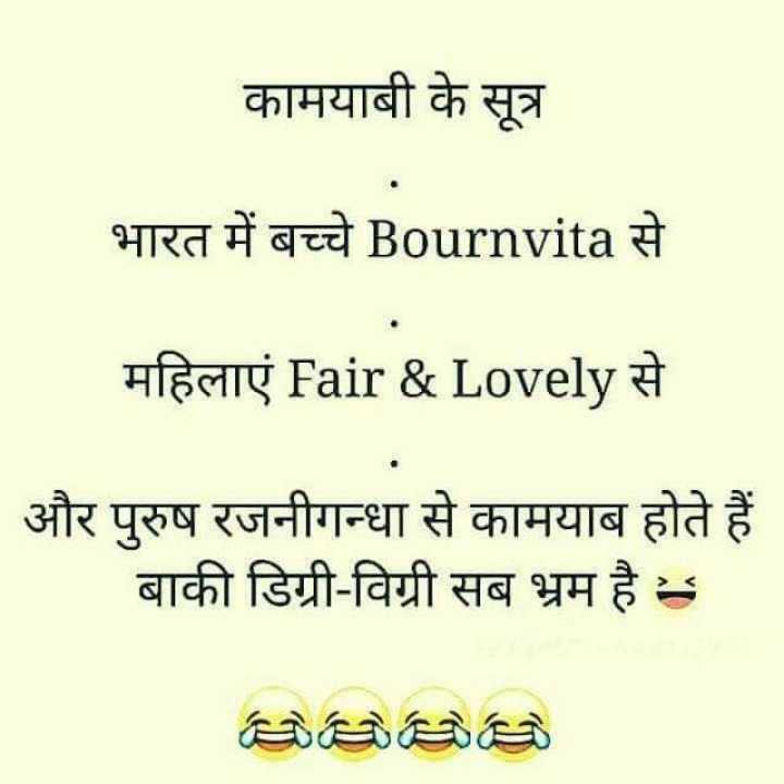 😄 हँसिये और हँसाइये 😃 - कामयाबी के सूत्र भारत में बच्चे Bournvita से महिलाएं Fair & Lovely से और पुरुष रजनीगन्धा से कामयाब होते हैं बाकी डिग्री - विग्री सब भ्रम है । - ShareChat