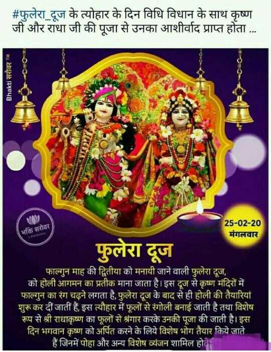 🔱हर हर महादेव - # फुलेरा दूज के त्योहार के दिन विधि विधान के साथ कृष्ण जी और राधा जी की पूजा से उनका आशीर्वाद प्राप्त होता . . . Bhakti सरोवर TM भक्ति सरोवर 25 - 02 - 20 मंगलवार फुलेरा दूज फाल्गुन माह की द्वितीया को मनायी जाने वाली फुलेरा दूज , को होली आगमन का प्रतीक माना जाता है । इस दूज से कृष्ण मंदिरों में । फाल्गुन का रंग चढ़ने लगता है , फुलेरा दूज के बाद से ही होली की तैयारियां शुरू कर दी जाती हैं , इस त्यौहार में फूलों से रंगोली बनाई जाती है तथा विशेष रूप से श्री राधाकृष्ण का फूलों से श्रृंगार करके उनकी पूजा की जाती है । इस दिन भगवान कृष्ण को अर्पित करने के लिये विशेष भोग तैयार किये जाते । हैं जिनमें पोहा और अन्य विशेष व्यंजन शामिल होते - ShareChat