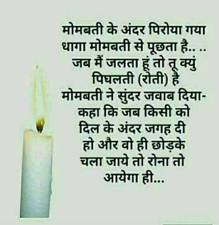 📓 हिंदी साहित्य - मोमबती के अंदर पिरोया गया धागा मोमबती से पूछता है . . . . . जब मैं जलता हूं तो तू क्युं पिघलती ( रोती ) है । मोमबती ने सुंदर जवाब दिया कहा कि जब किसी को दिल के अंदर जगह दी हो और वो ही छोड़के चला जाये तो रोना तो आयेगा ही . . . - ShareChat