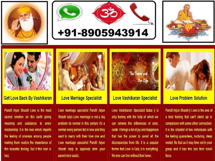 🎂 हैप्पी बर्थडे बंकिमचंद्र चट्टोपाध्याय - + 91 - 8905943914 The Future and Our Line Gel Your Love Back Get Love Back By Vashikaran Love Marriage Specialist Love Vashikaran Specialist Love Problem Solution Pandit Arjun Shastri Love is the most sacred emotion on this earth giving meaning and substance to every relationship . It is the love which imparts the feeling of oneness among people making them realize the importance of this beautiful feeling . But if this love is lost . Love marriage specialist Pandit Arjun Shastri says Love marriage is not a big problem its normal in this century it ' s a normal every person fall in love and they want to marry with their love one and Love marriage specialist Pandit Arjun Shastri help to approval form your parent very easily . Love Vashikaran Specialist baba ji is only feeling with the help of which we can remove the differences of color , caste . It brings a lot of joy and happiness that has the power to avoid all the discrepancies from life . It is a popular theme that Love is God , it is everything . No one can live without their lover . Pandit Arjun Shastriji Love is the one of a kind feeling that can ' t stand up in comparison with some other connection . It is the situated of two individuals with the feeling guarantees , nurturing , deep rooted . Be that as it may time not in your grasp and it has this has their novel force . - ShareChat