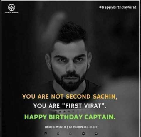 🎂 हैप्पी बर्थडे विराट कोहली - # Happy BirthdayVirat YOU ARE NOT SECOND SACHIN , YOU ARE FIRST VIRAT . HAPPY BIRTHDAY CAPTAIN . IDIOTIC WORLD BE MOTIVATED IDIOT - ShareChat