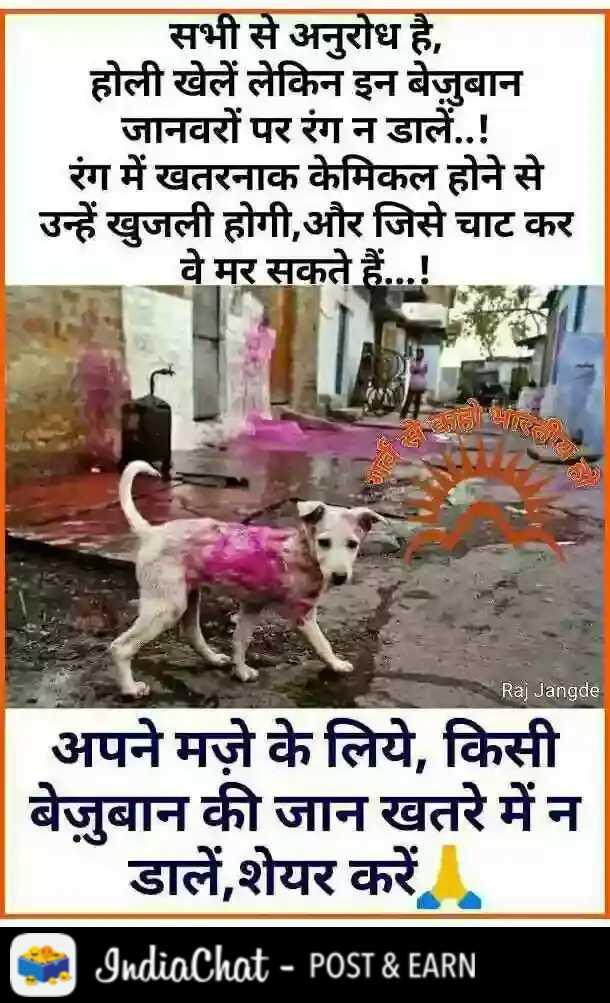 हैप्पी होली - सभी से अनुरोध है , होली खेलें लेकिन इन बेजुबान जानवरों पर रंग न डालें . . ! रंग में खतरनाक केमिकल होने से उन्हें खुजली होगी , और जिसे चाट कर वे मर सकते हैं . . . ! = ' , Raj Jangde अपने मज़े के लिये , किसी बेजुबान की जान खतरे में न डालें , शेयर करें । IndiaChat - POST & EARN - ShareChat
