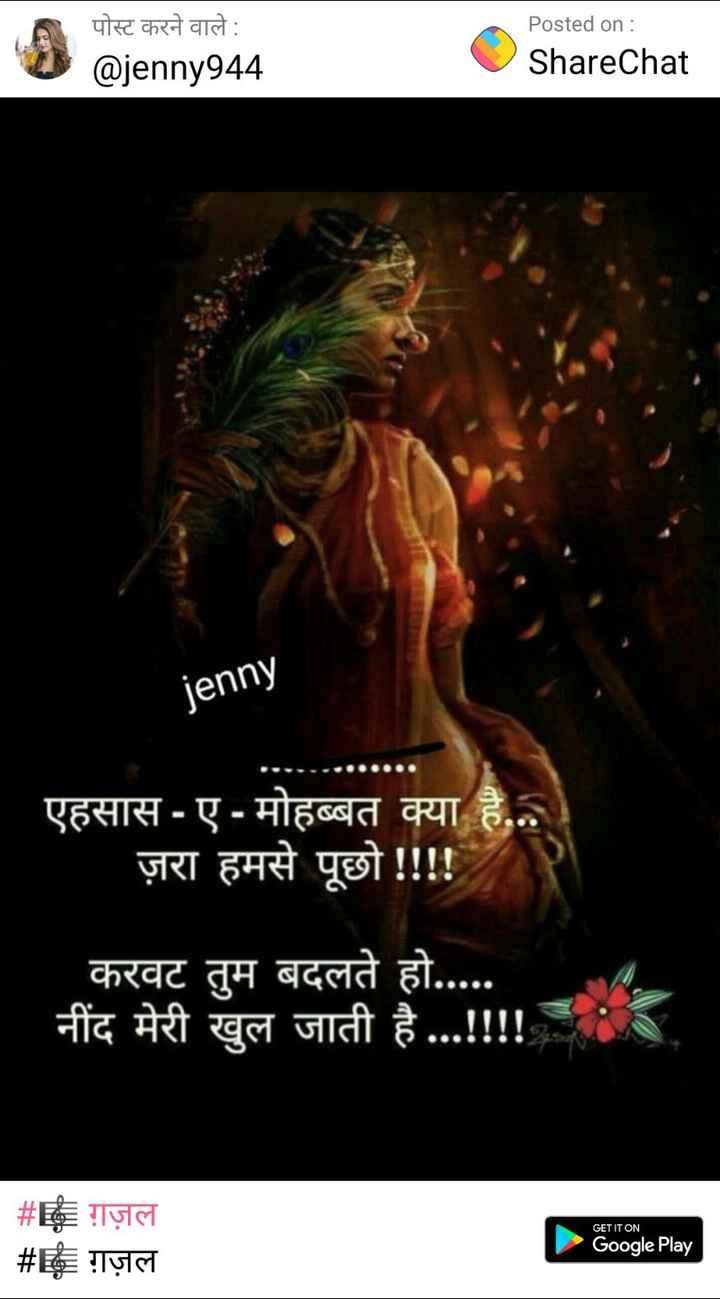 🎼 ग़ज़ल - पोस्ट करने वाले : @ jenny944 Posted on : ShareChat jenny एहसास - ए - मोहब्बत क्या है . . . ज़रा हमसे पूछो ! ! ! ! करवट तुम बदलते हो . . . . . नींद मेरी खुल जाती है . . . ! ! ! ! # # ग़ज़ल ग़ज़ल GET IT ON Google Play - ShareChat