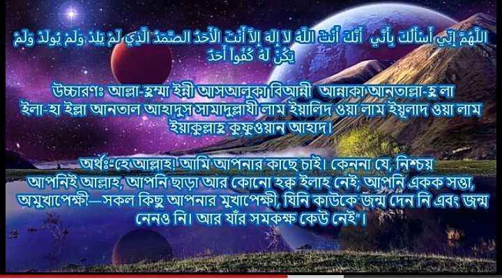 ইসলামের দাওয়াত - اللهم إني أسألك بأني أنك أنت الله لا إله إلا أنت الأحد الصمد الذي لم يلد ولم يولد ولم ذ . يكن له كفوا أحة উচ্চারণঃ আল্লা - হুম্মা ইন্নীআসআলুকাবিআন্নী আন্নাকাআনাল্লা - লা ইলা - হা ইল্লা আনতাল আহাদুজ্জামাদুল্লাযীলাম ইয়ালিদ ওয়া লাম ইয়ূলাদ ওয়া লাম ইয়াকুল্লাহূ কুফুওয়ান আহাদ । অর্থঃ হে আল্লাহ ! আমি আপনার কাছে চাই । কেননা যে , নিশ্চয় । আপনিই আল্লাহ আপনি ছাড়া আর কোনাে হক্ক ইলাহ নেই ; আপনি একক সত্তা অমুখাপেক্ষী — সকল কিছু আপনার মুখাপেক্ষী , যিনি কাউকে জন্ম দেন নি এবং জন্ম ' নেনও নি । আর যাঁর সমকক্ষ কেউ নেই । - ShareChat