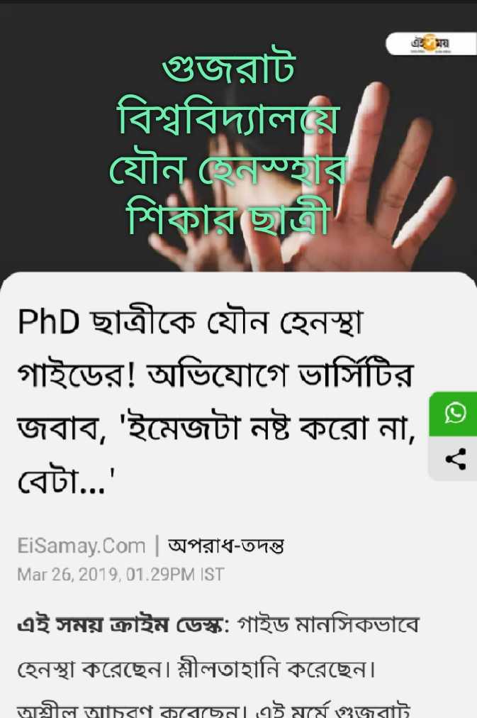 খবর 🗞 - গুজরাট বিশ্ববিদ্যালয় যৌন হেনসার শিকার ছাত্রী PhD ছাত্রীকে যৌন হেনস্থা । গাইডের ! অভিযােগে ভার্সিটির জবাব , ' ইমেজটা নষ্ট করাে না , বেটা . . . ' Ei Samay . Com | অপরাধ - তদন্ত Mar 26 , 2019 , 01 . 29PM IST এই সময় ক্রাইম ডেস্ক : গাইড মানসিকভাবে হেনস্থা করেছেন । শ্লীলতাহানি করেছেন । | অশ্লীল আচরণ করেছেন । এই মর্মে গুজরাট - ShareChat