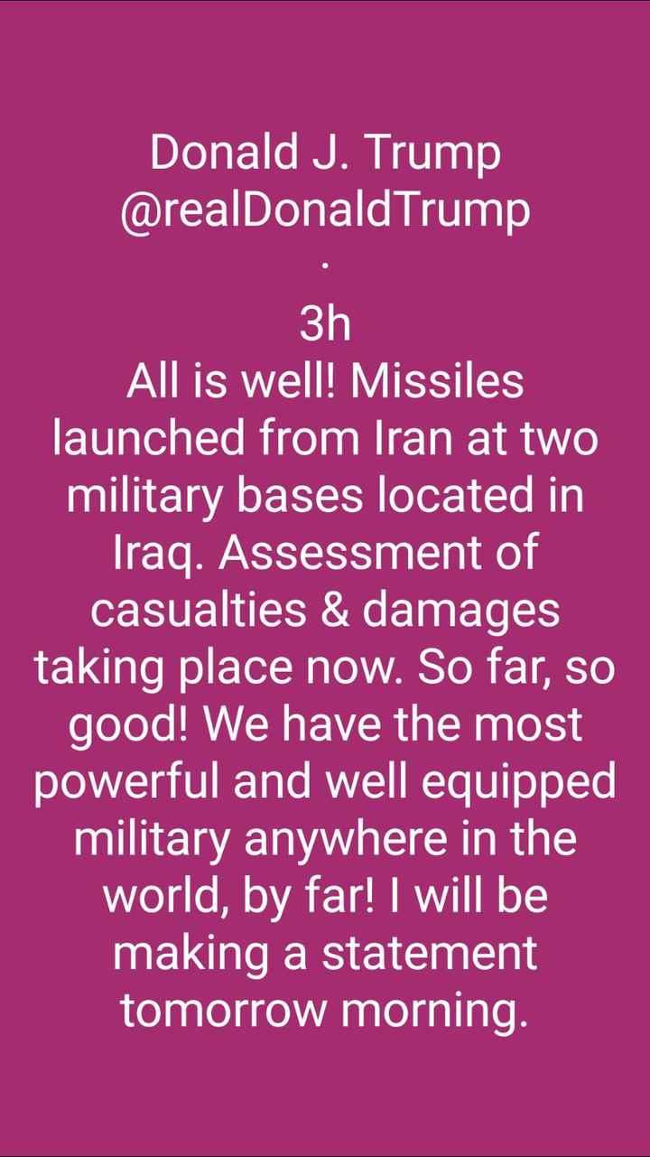 গুরুত্বপূর্ণ খবর - Donald J . Trump @ realDonald Trump All is well ! Missiles launched from Iran at two military bases located in Iraq . Assessment of casualties & damages taking place now . So far , so good ! We have the most powerful and well equipped military anywhere in the world , by far ! I will be making a statement tomorrow morning . - ShareChat