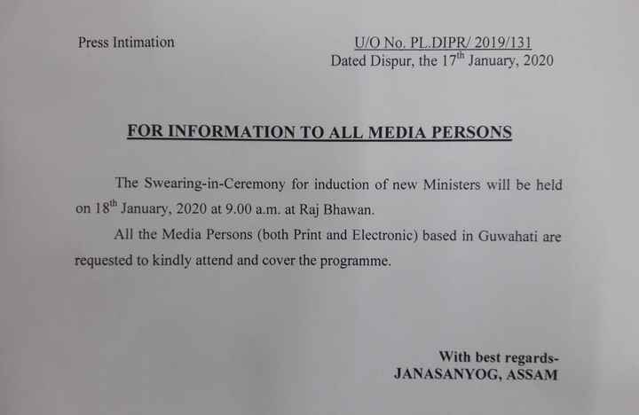 📰  ব্ৰেকিং নিউজ - Press Intimation U / O No . PL . DIPR / 2019 / 131 Dated Dispur , the 17th January , 2020 FOR INFORMATION TO ALL MEDIA PERSONS The Swearing - in - Ceremony for induction of new Ministers will be held on 18th January , 2020 at 9 . 00 a . m . at Raj Bhawan All the Media Persons ( both Print and Electronic ) based in Guwahati are requested to kindly attend and cover the programme . With best regards JANASANYOG , ASSAM - ShareChat