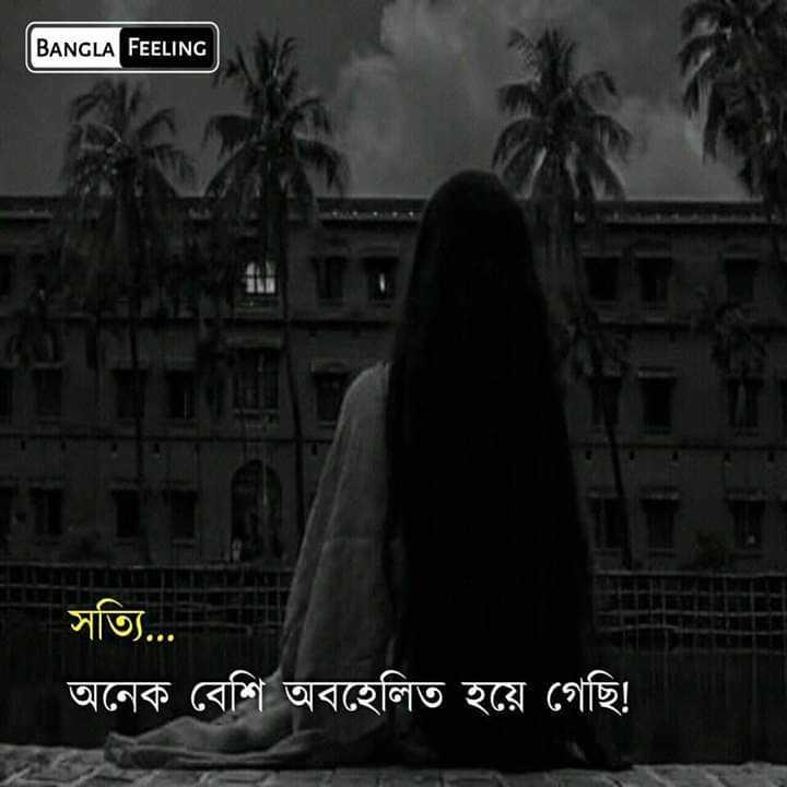 💔ভগ্নহৃদয় শায়েরি - BANGLA FEELING সত্যি . . . অনেক বেশি অবহেলিত হয়ে গেছি ! - ShareChat