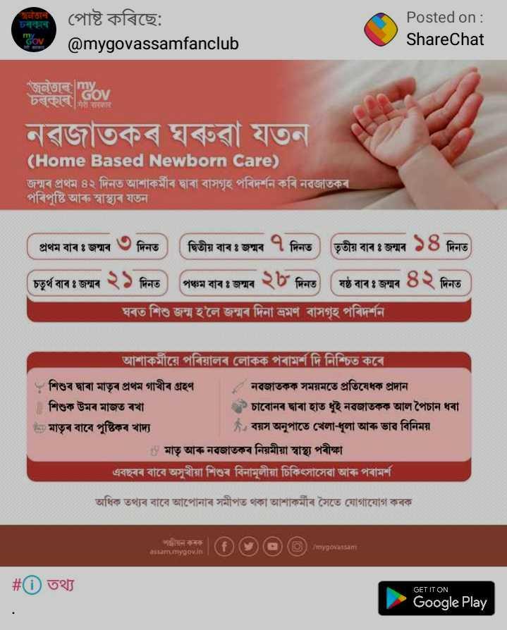 😴 শুভৰাত্ৰি - ECT उनकान পােষ্ট কৰিছে : @ mygovassamfanclub Posted on : ShareChat cov চৰৰ Gov নৱজাতকৰ ঘৰুৱা যতন ( Home Based Newborn Care ) জন্মৰ প্রথম ৪২ দিনত আশাকৰ্মীৰ দ্বাৰা বাসগৃহ পৰিদৰ্শন কৰি নৱজাতকৰ পৰিপুষ্টি আৰু স্বাস্থ্যৰ যতন প্রথম বাৰঃ জন্মৰ ৩ দিনত ) ( দ্বিতীয় বাৰ জন্মৰ ৭ দিনত তৃতীয় বাৰ জন্মৰ ১৪ দিনত চতুর্থ বাৰ জন্মৰ ২১ দিনত ) পঞ্চম বাৰঃ জন্মৰ ২৮ দিনত মষ্ঠ বাৰ জন্মৰ ৪২ দিনত ঘৰত শিশু জন্ম হলে জন্মৰ দিনা ভ্রমণ বাসগৃহ পৰিদর্শন । ' আশাকৰ্মীয়ে পৰিয়ালৰ লােকক পৰামর্শ দি নিশ্চিত কৰে । - শিশুৰ দ্বাৰা মাতৃৰ প্ৰথম গাখীৰ গ্ৰহণ * নবজাতকক সময়মতে প্রতিষেধক প্রদান   শিশুক উমৰ মাজত ৰখা ০ চাবােনৰ দ্বাৰা হাত ধুই নৱজাতকক আল পৈচান ধৰা উs মাতৃৰ বাবে পুষ্টিকৰ খাদ্য * বয়স অনুপাতে খেলা - ধূলা আৰু ভাব বিনিময় ৬ মাতৃ আৰু নৱজাতকৰ নিয়মীয়া স্বাস্থ্য পৰীক্ষা এবছৰৰ বাবে অসুখীয়া শিশুৰ বিনামূলীয়া চিকিৎসাসেবা আৰু পৰামর্শ । অধিক তথ্যৰ বাবে আপােনাৰ সমীপত থকা আশাকৰ্মীৰ সৈতে যােগাযােগ কৰক mygova sam assam . mygov . in   # 0 তথ্য GET IT ON Google Play - ShareChat