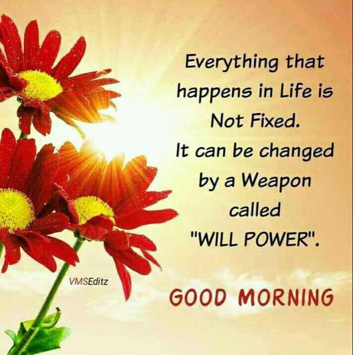 🌞সুপ্রভাত - Everything that happens in Life is Not Fixed . It can be changed by a Weapon called WILL POWER . VMSEditz GOOD MORNING - ShareChat