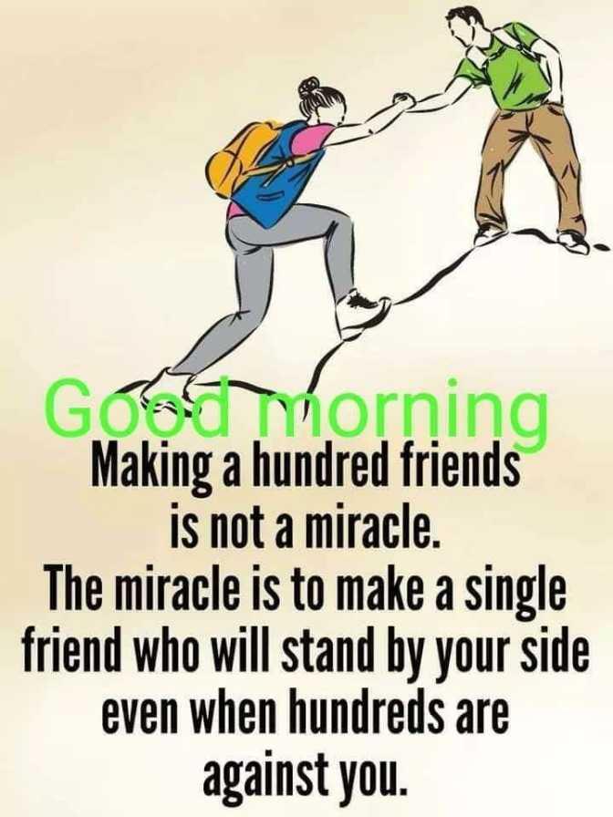 🌞সুপ্রভাত - GO Thorning Making a hundred friends is not a miracle . The miracle is to make a single friend who will stand by your side even when hundreds are against you . - ShareChat