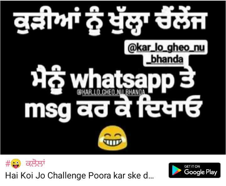 😜  ਕਲੋਲਾਂ - ਕੁੜੀਆਂ ਨੂੰ ਖੁੱਲਾ ਚੈਲੈਂਜ @ kar _ lo _ gheo _ nu _ bhanda ਮੈਨੂੰ whatsapp ਤੇ msg ਕਰ ਕੇ ਦਿਖਾਓ @ KAR . LO CHEO NIIL BHANDA GET IT ON # ਕਲੋਲਾਂ Hai Koi Jo Challenge Poora kar ske d . Google Play - ShareChat