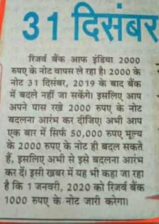 📰 ਖਬਰਾਂ ਹੀ ਖਬਰਾਂ - 31 दिसंबर रिजर्व बैंक आफ इंडिया 2000 रुपए के नोट वापस ले रहा है । 2000 के नोट 31 दिसंबर , 2019 के बाद बैंक में बदले नहीं जा सकेंगे । इसलिए आप अपने पास रखे 2000 रुपए के नोट बदलना आरंभ कर दीजिए । अभी आप एक बार में सिर्फ 50 , 000 रुपए मूल्य के 2000 रुपए के नोट ही बदल सकते हैं , इसलिए अभी से इसे बदलना आरंभ कर दें । इसी खबर में यह भी कहा जा रहा है कि 1 जनवरी , 2020 को रिजर्व बैंक 1000 रुपए के नोट जारी करेगा । - ShareChat