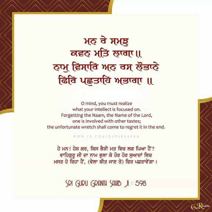 🙏ਗੁਰਬਾਣੀ ਦੀਆਂ ਤੁਕਾਂ - भह ते मभश वह भठि हाता । । हाभु हिमति भह तम हँठाहे दिति पहुउवि भाताए । O mind , you must realize what your intellect is focused on . Forgetting the Naam , the Name of the Lord , one is involved with other tastes ; the unfortunate wretch shall come to regret it in the end . WWW . FB . COM / GURURAAKHA ਹੇ ਮਨ ! ਹੋਸ਼ ਕਰ , ਕਿਸ ਭੈੜੀ ਮਤ ਵਿਚ ਲਗ ਪਿਆ ਹੈਂ ? ਵਾਹਿਗੁਰੂ ਜੀ ਦਾ ਨਾਮ ਭੁਲਾ ਕੇ ਹੋਰ ਹੋਰ ਸੁਆਦਾਂ ਵਿਚ भाउ d वि 3 , ( हेला वीउ नाट ) ढित पढाढ़ेगा । SRI GURU GRANTH SAHIB J ! : 598 GuRaakha - ShareChat