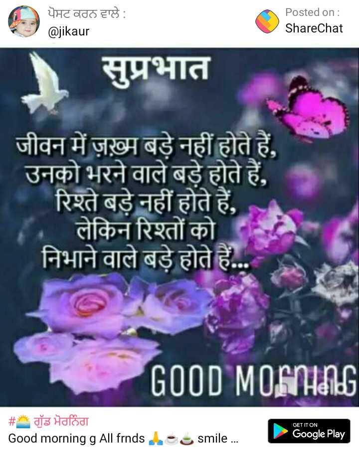🌅 ਗੁੱਡ ਮੋਰਨਿੰਗ - ਪੋਸਟ ਕਰਨ ਵਾਲੇ : @ jikaur Posted on : ShareChat सुप्रभात जीवन में ज़ख़्म बड़े नहीं होते हैं , उनको भरने वाले बड़े होते हैं , रिश्ते बड़े नहीं होते हैं , लेकिन रिश्तों को निभाने वाले बड़े होते हैं . . . GOOD MORNING GET IT ON _ _ # रॉड भैठिंठा Good morning g All frndse smile . . . Google Play - ShareChat