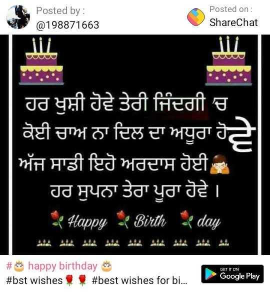🎂  ਜਨਮਦਿਨ - Posted by : @ 198871663 Posted on : ShareChat iii ਹਰ ਖੁਸ਼ੀ ਹੋਵੇ ਤੇਰੀ ਜਿੰਦਗੀ ' ਚ ਕੋਈ ਚਾਅ ਨਾ ਦਿਲ ਦਾ ਅਧੂਰਾ ਹੋਵੇ ਅੱਜ ਸਾਡੀ ਇਹੋ ਅਰਦਾਸ ਹੋਈ ਹਰ ਸੁਪਨਾ ਤੇਰਾ ਪੂਰਾ ਹੋਵੇ । * Happy Birth day GET IT ON # happy birthday # bst wishes # best wishes for bi . Google Play - ShareChat