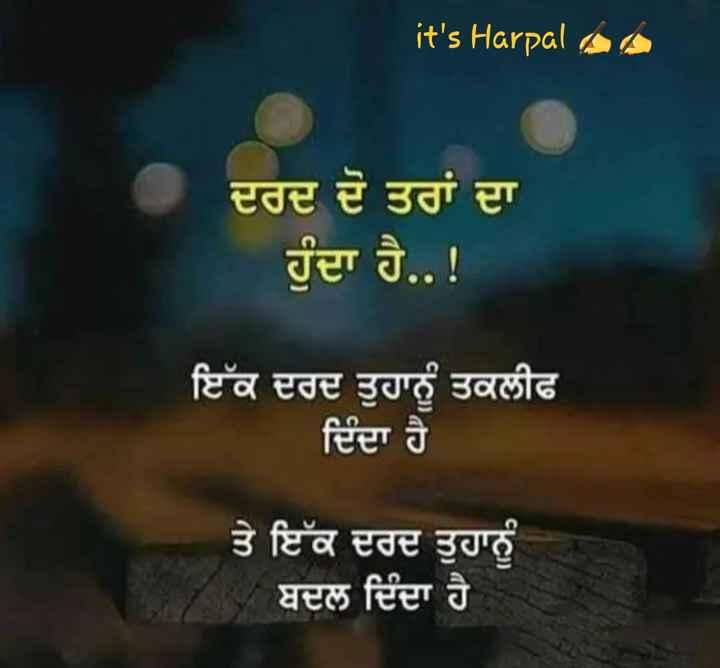 💔ਜਖ਼ਮੀ ਦਿਲ - it ' s Harpal aa ਦਰਦ ਦੋ ਤਰਾਂ ਦਾ ਹੁੰਦਾ ਹੈ . . ! ਇੱਕ ਦਰਦ ਤੁਹਾਨੂੰ ਤਕਲੀਫ ਦਿੰਦਾ ਹੈ ਤੇ ਇੱਕ ਦਰਦ ਤੁਹਾਨੂੰ ਬਦਲ ਦਿੰਦਾ ਹੈ - ShareChat