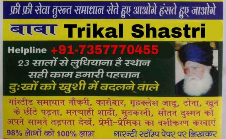 🍖ਦੇਸੀ ਖ਼ੁਰਾਕ 🥚 - फ्री फ्री सेवा तुरन्त समाधान रोते हुए आओगे हंसते हुए जाओगे बाबा Trikal Shastri Helpline + 91 - 7357770455 23 सालों से लुधियाना है स्थान सही काम हमारी पहचान दुःखों को खुशी में बदलने वाले गांरटीड समाधान नौकरी , कारोबार , गृहक्लेश जादू , टोना , खून के छींटे पड़ना , मनचाही शादी , मुठकरनी , सौतन दुश्मन को अपने सामने तड़पता देखें , प्रेमी - प्रेमिका का वशीकरण करवाएं 98 % लोगों को 100 % लाभ गारन्टी स्टॉम्पपेपर पर लिखकर - ShareChat