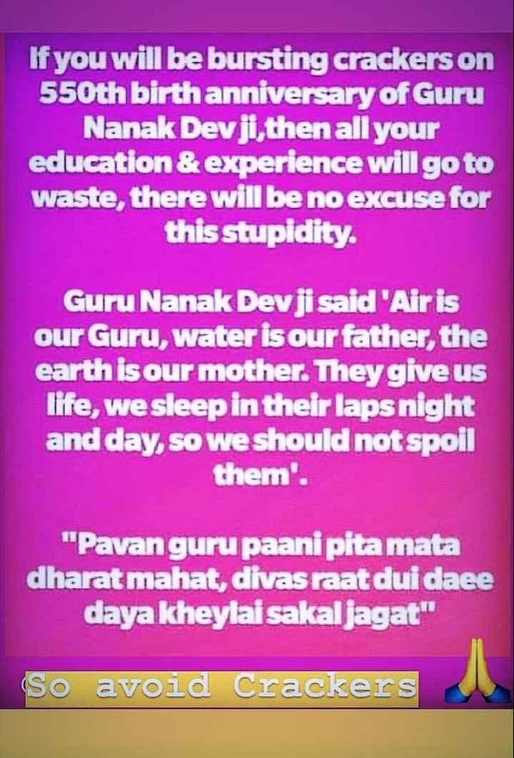 🙏 ਧਾਰਮਿਕ ਤਸਵੀਰਾਂ - If you will be bursting crackers on 550th birth anniversary of Guru Nanak Devji , then all your education & experience will go to waste , there will be no excuse for this stupidity . Guru Nanak Devji said ' Air is our Guru , water is our father , the earth is our mother . They give us life , we sleep in their laps night and day , so we should not spoil them ' . Pavanguru paani pitamata dharat mahat , divas raat dui daee daya kheylai sakal jagat So avoid Crackers - ShareChat