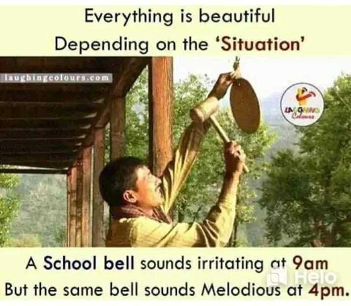 🤓 ਪੜ੍ਹਾਈ ਵੀ, ਮਸਤੀ ਵੀ - Everything is beautiful Depending on the ' Situation ' laughingcolours . com A School bell sounds irritating at 9am But the same bell sounds Melodious at 4pm . - ShareChat
