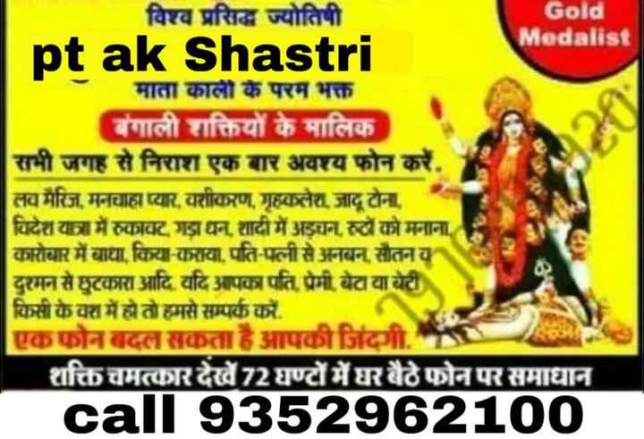 ⚽ਰੋਲ ਆਊਟ - विश्व प्रसिद्ध ज्योतिषी Gold Medalist pt ak Shastri माता काली के परम भक्त बंगाली शक्तियों के मालिक सभी जगह से निराश एक बार अवश्य फोन करें , लव मैरिज , मनचाहा प्यार , वशीकरण , गृहकलेश , जादू टोना , विदेश यात्रा में रुकावट गडाधन शादी में अडचनारुटोको मनाना कारोबार में बाधा , किया - कराया , पति - पत्नी से अनबन , सौतनय दुश्मन से छुटकारा आदि . यदि आपका पति , प्रेमी बेटा या बेटी किसी के वश में हो तो हमसे सम्पर्क करें . एक फोन बदल सकता है आपकी जिंदगी . शक्ति चमत्कार देखें 72 घण्टों में घर बैठे फोन पर समाधान call 9352962100 - ShareChat