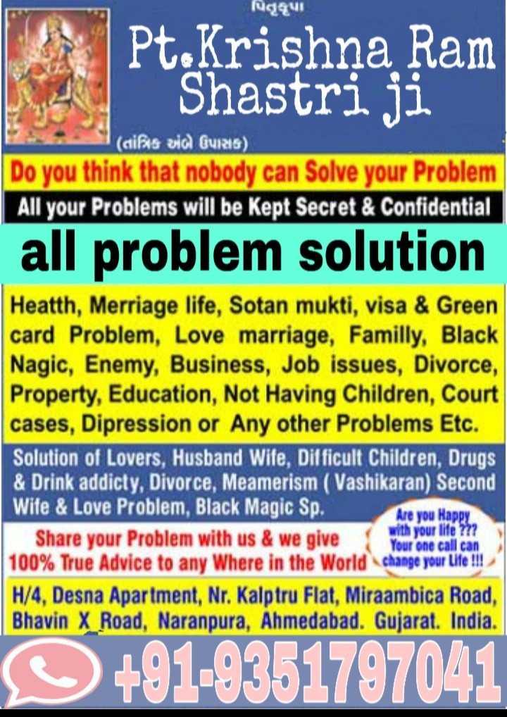 🌸 ਸ਼੍ਰੀ ਗਣੇਸ਼ ਵੀਡੀਓ ਗਾਣੇ - પિતૃકૃપા Pt . Krishna Ram Shastri ji ( cifus via Guz ) Do you think that nobody can Solve your Problem All your Problems will be kept Secret & Confidential all problem solution Heatth , Merriage life , Sotan mukti , visa & Green card Problem , Love marriage , Familly , Black Nagic , Enemy , Business , Job issues , Divorce , Property , Education , Not Having Children , Court cases , Dipression or Any other Problems Etc . Solution of Lovers , Husband Wife , Difficult Children , Drugs & Drink addicty , Divorce , Meamerism ( Vashikaran ) Second Wife & Love Problem , Black Magic Sp . Are you Happy Share your Problem with us & we give with your life ? ? ? your one call can 100 % True Advice to any Where in the World change your Life ! ! ! H / 4 , Desna Apartment , Nr . Kalptru Flat , Miraambica Road , Bhavin X Road , Naranpura , Ahmedabad . Gujarat . India . + 91 - 9351797041 - ShareChat