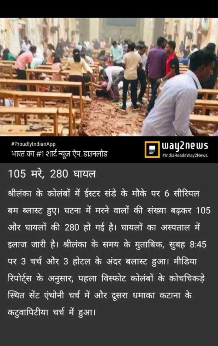 ਸ਼੍ਰੀਲੰਕਾ 'ਚ ਬੰਬ ਬ੍ਲਾਸ੍ਟ - # ProudlyIndianApp भारत का # 1 शार्ट न्यूज़ ऐप . डाउनलोड way2news # IndiaReadsWay2News 105 मरे , 280 घायल श्रीलंका के कोलंबों में ईस्टर संडे के मौके पर 6 सीरियल बम ब्लास्ट हुए । घटना में मरने वालों की संख्या बढ़कर 105 और घायलों की 280 हो गई है । घायलों का अस्पताल में इलाज जारी है । श्रीलंका के समय के मुताबिक , सुबह 8 : 45 पर 3 चर्च और 3 होटल के अंदर बलास्ट हुआ । मीडिया रिपोर्ट्स के अनुसार , पहला विस्फोट कोलंबों के कोचचिकड़े स्थित सेंट एंथोनी चर्च में और दूसरा धमाका कटाना के कटुवापिटीया चर्च में हुआ । - ShareChat