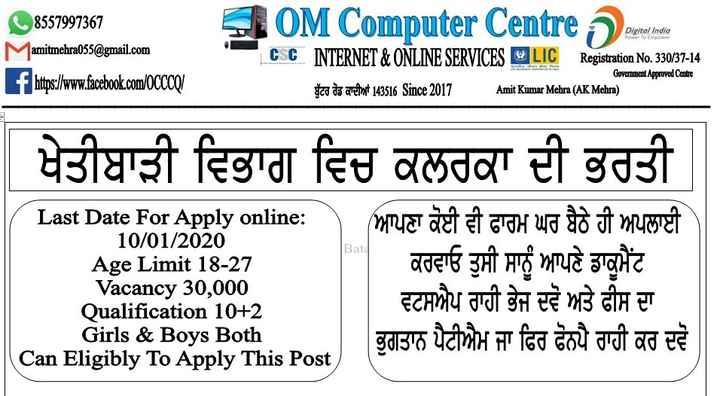 📝 ਸਰਕਾਰੀ ਪੇਪਰ ਦੀ ਤਿਆਰੀ - OM Computer Centre pour Digital India Power To Empower M 8557997367 amitmehra055 @ gmail . com f https : / / www . facebook . com / OCCCO ! CSC INTERNET & ONLINE SERVICES LIC Registration No . 330 / 37 - 14 ਬੁੱਟਰ ਰੋਡ ਕਾਦੀਆਂ 143516 Since 2017 Government Approved Centre Amit Kumar Mehra ( AK Mehra ) | ਖੇਤੀਬਾੜੀ ਵਿਭਾਗ ਵਿਚ ਕਲਰਕਾਂ ਦੀ ਭਰਤੀ Last Date For Apply online : ( ਆਪਣਾ ਕੋਈ ਵੀ ਫਾਰਮ ਘਰ ਬੈਠੇ ਹੀ ਅਪਲਾਈ | 10 / 01 / 2020 Age Limit 18 - 27 | ਕਰਵਾਓ ਤੁਸੀ ਸਾਨੂੰ ਆਪਣੇ ਡਾਕੂਮੈਂਟ Vacancy 30 , 000 ਵਟਸਐਪ ਰਾਹੀ ਭੇਜ ਦਵੋ ਅਤੇ ਫੀਸ ਦਾ . Qualification 10 + 2 Girls & Boys Both ਭੁਗਤਾਨ ਪੈਟੀਐਮ ਜਾ ਫਿਰ ਫੋਨਪੈ ਰਾਹੀ ਕਰ ਦਵੋ Can Eligibly To Apply This Post Bata - ShareChat