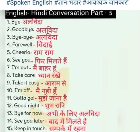 🔠 અંગ્રેજી શીખો અને શીખવો - # Spoken English # ज्ञान भडार # आवश्यक जानकारी English - Hindi Conversation Part 5 1 . Bye - अलविदा 2 . Goodbye अलविदा 3 . Bye - bye - अलविदा 4 . Farewell - facis 5 . Cheerio - राम राम 6 . See you - फिर मिलते हैं 7 . I ' m out - मैं बाहर हूं 8 . Take care - ध्यान रखे 9 . Take it easy - आराम से 10 . I ' m off - मै नही हूँ 11 . Gotta go ! - मुझे जाना है 12 . Good night - शुभ रात्रि 13 . Bye for now - अभी के लिए अलविदा 14 . See you later - बाद में मिलते है 15 . Keep in touch - सम्पर्क में रहना - ShareChat