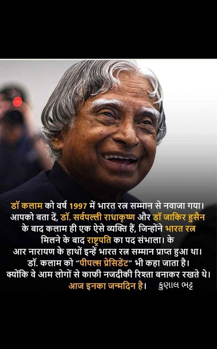 💐 અબ્દુલ કલામ જન્મજયંતિ - डॉ कलाम को वर्ष 1997 में भारत रत्न सम्मान से नवाजा गया । आपको बता दें , डॉ . सर्वपल्ली राधाकृष्ण और डॉ जाकिर हुसैन के बाद कलाम ही एक ऐसे व्यक्ति हैं , जिन्होंने भारत रत्न _ _ मिलने के बाद राष्ट्रपति का पद संभाला । के आर नारायण के हाथों इन्हें भारत रत्न सम्मान प्राप्त हुआ था । डॉ . कलाम को पीपल्स प्रेसिडेंट भी कहा जाता है । क्योंकि वे आम लोगों से काफी नजदीकी रिश्ता बनाकर रखते थे । आज इनका जन्मदिन है । हुएगाद भट्ट - ShareChat