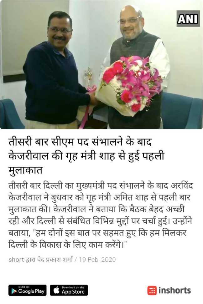 🎬 અમિત શાહ - ANI तीसरी बार सीएम पद संभालने के बाद केजरीवाल की गृह मंत्री शाह से हुई पहली मुलाकात तीसरी बार दिल्ली का मुख्यमंत्री पद संभालने के बाद अरविंद केजरीवाल ने बुधवार को गृह मंत्री अमित शाह से पहली बार मुलाकात की । केजरीवाल ने बताया कि बैठक बेहद अच्छी रही और दिल्ली से संबंधित विभिन्न मुद्दों पर चर्चा हुई । उन्होंने बताया , हम दोनों इस बात पर सहमत हुए कि हम मिलकर दिल्ली के विकास के लिए काम करेंगे । short द्वारा वेद प्रकाश शर्मा / 19 Feb , 2020 GET IT ON 4 Google Play Download on the App Store inshorts - ShareChat