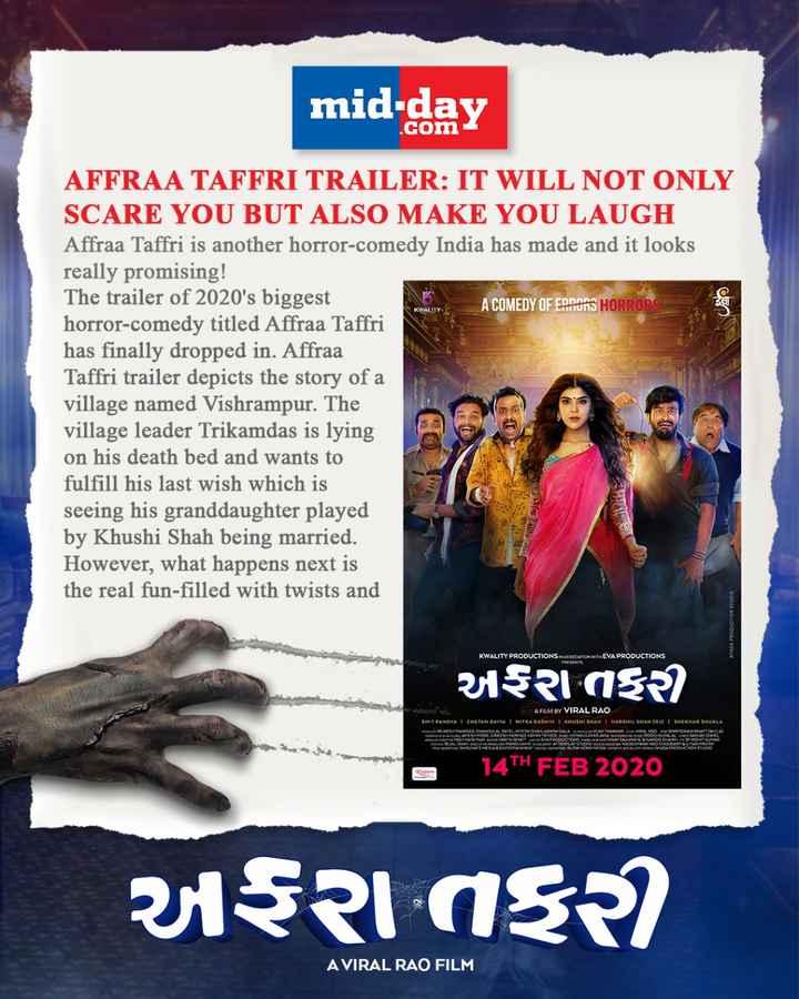 🎬 ગુજરાતી ફિલ્મ ઇન્ડસ્ટ્રી - mid - day KWALITY AFFRAA TAFFRI TRAILER : IT WILL NOT ONLY SCARE YOU BUT ALSO MAKE YOU LAUGH Affraa Taffri is another horror - comedy India has made and it looks really promising ! The trailer of 2020 ' s biggest A COMEDY OF EDNORS HORRORS horror - comedy titled Affraa Taffri has finally dropped in . Affraa Taffri trailer depicts the story of a village named Vishrampur . The village leader Trikamdas is lying on his death bed and wants to fulfill his last wish which is seeing his granddaughter played by Khushi Shah being married . However , what happens next is the real fun - filled with twists and NYASA PRODUCTION STUDIO KWALITY PRODUCTIONS IN ASSOCIATIONWIDEVA PRODUCTIONS અફરાતી A FILM BY VIRAL RAO HITRA GADHVI KHUSHI SHAH I HARSKIL SHAN ( RJ ) I SHEKHAR SHUKLA SHIT PANDYA 1 CHETAN DAIYA . 14TH FEB 2020 અફરા તફર A VIRAL RAO FILM - ShareChat
