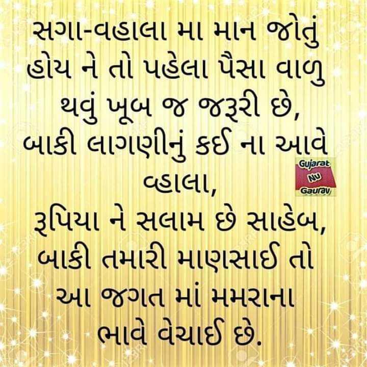 📚 ગુજરાતી સાહિત્ય - Gujarat   સગા - વહાલા મા માન જોતું હોય ને તો પહેલા પૈસા વાળુ થવું ખૂબ જ જરૂરી છે , બાકી લાગણીનું કઈ ના આવે   વ્હાલા , રૂપિયા ને સલામ છે સાહેબ , બાકી તમારી માણસાઈ તો આ જગત માં મમરાના ભાવે વેચાઈ છે . Gaurav - ShareChat