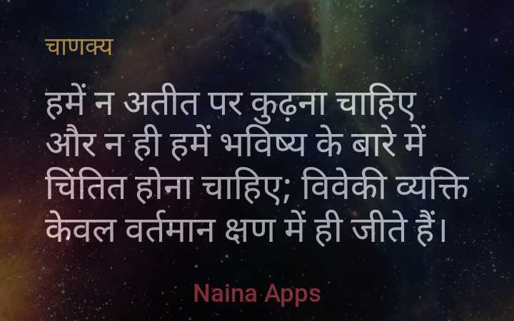 ચાણક્ય - चाणक्य हमें न अतीत पर कुढ़ना चाहिए और न ही हमें भविष्य के बारे में चिंतित होना चाहिए ; विवेकी व्यक्ति केवल वर्तमान क्षण में ही जीते हैं । Naina Apps - ShareChat