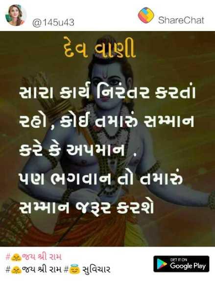 🙏જય શ્રી રામ - @ 145u43 ShareChat 62 14548 દેવ વાણી સારા કાર્ય નિરંતર કરતાં રહો , કોઈ તમારું સમ્માન કરે કે અપમાન , ' પણ ભગવાન તો તમારું સમ્માન જરૂર કરશે # થઇ જય શ્રી રામ # 5 જય શ્રી રામ # 3 સુવિચાર GET IT ON Google Play - ShareChat