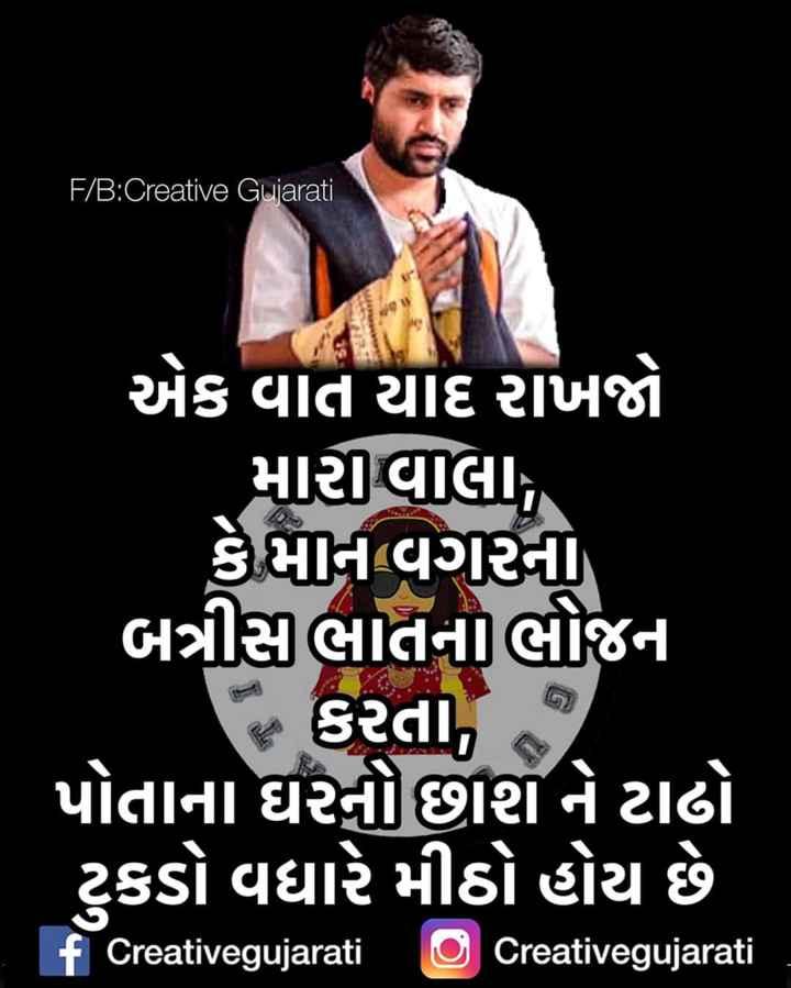 📿 જીગ્નેશ દાદા - ' F / B : Creative Gujarati એક વાત યાદ રાખજો મારવાલા , કેમાન વગરના બત્રીસ ભાતનાલીજન દ કરતા જ પોતાના ઘરનોછાશ ને ટાઢો ટુકડો વધારે મીઠો હોય છે f Creativegujarati O Creativegujarati - ShareChat