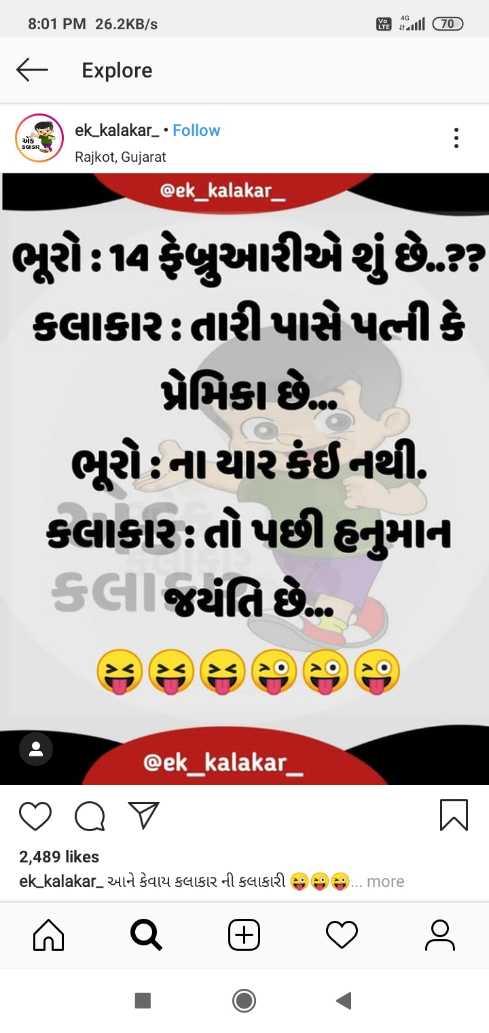 😅 જોક્સ - 8 : 01 PM 26 . 2KB / s - Explore * * : ek _ kalakar _ • Follow Rajkot , Gujarat @ ek _ kalakar _ ભૂરો 4 ફેબ્રુઆરીએ શું છે . ? કલાકાર તારી પાસે પનીકે પ્રેમિકા છે . ભૂરો ના યારકંઈ નથી . કલાકાર તો પછી હનુમાન કલી જયંતિ છે @ ek _ kalakar _ _ 0 0 7 0 2 , 489 likes ek _ kalakar _ આને કેવાય કલાકાર ની કલાકારી સ સ સ . . . more - ShareChat
