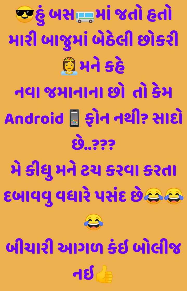 😅 જોક્સ - હું બસ માં જતો હતો મારી બાજુમાં બેઠેલી છોકરી મને કહે | નવા જમાનાના છો તો કેમ Android [ ફોન નથી ? સાદો છે . ? ? ? મે કીધુ મને ટચ કરવા કરતા દબાવવુ વધારે પસંદ છે હુ હ બીચારી આગળ કંઈ બોલીજ નઈ - ShareChat