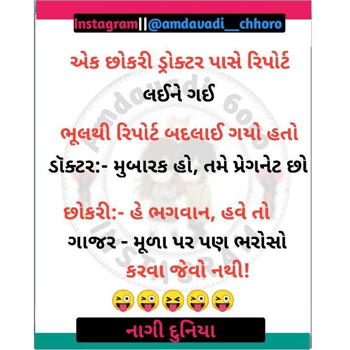 😅 જોક્સ - Instagram   l @ amdavadi _ chhoro એક છોકરી ડ્રોક્ટર પાસે રિપોર્ટ ( લઈને ગઈ ભૂલથી રિપોર્ટ બદલાઈ ગયો હતો ડૉક્ટર : - મુબારક હો , તમે પ્રેગનેટ છો છોકરી : - હે ભગવાન , હવે તો ગાજર - મૂળા પર પણ ભરોસો કરવા જેવો નથી ! નાગી દુનિયા - ShareChat