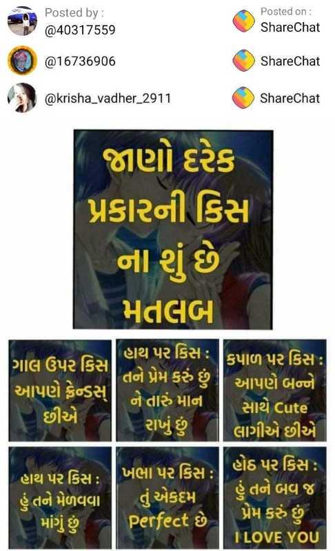 💘 પ્રેમનો રંગ - Posted by : @ 40317559 Posted on : ShareChat @ 16736906 ShareChat @ krisha _ vadher _ 2911 ShareChat જાણો દરેક પ્રકારની કિસ ના શું છે મતલબ ' થિ પર કિસ : કપાળ પર કિસ : ગાલ ઉપર કિસ , તને પ્રેમ કરું છું ! આપણે ફ્રેન્ડસ આપણે બન્ને ને તારું માન છીએ સાથે cute રાખું છું લાગીએ છીએ હાથ પર કિસ : | હોઠ પર કિસ : ગુખભા પર કિસ : હું તને મેળવવા | તું એકદમ | તં એકદમ ! હું તને બવ જ માંગું છું . I LOVE YOU Perfect છે પ્રેમ કરું છું - ShareChat