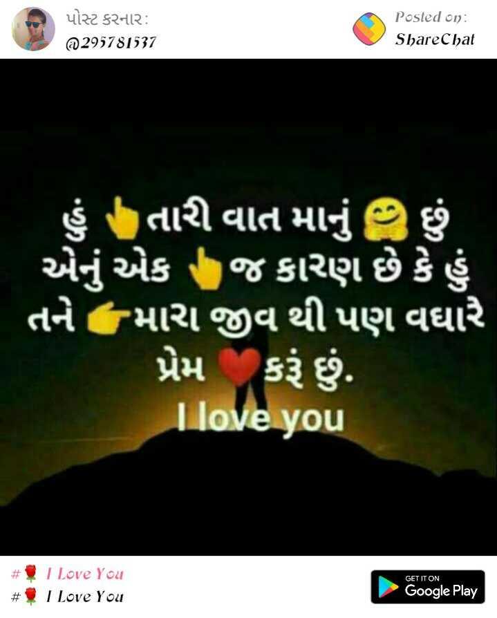 💘 પ્રેમ 💘 - પોસ્ટ કરનાર : 29578337 Posted on : ShareChat ' હું તારી વાત માનું છું . ' એનું એક જ કારણ છે કે હું ' તને મારા જીવ થી પણ વધારે પ્રેમ કરું છું . I love you # GET IT ON I Love You $ I Love You Google Play - ShareChat