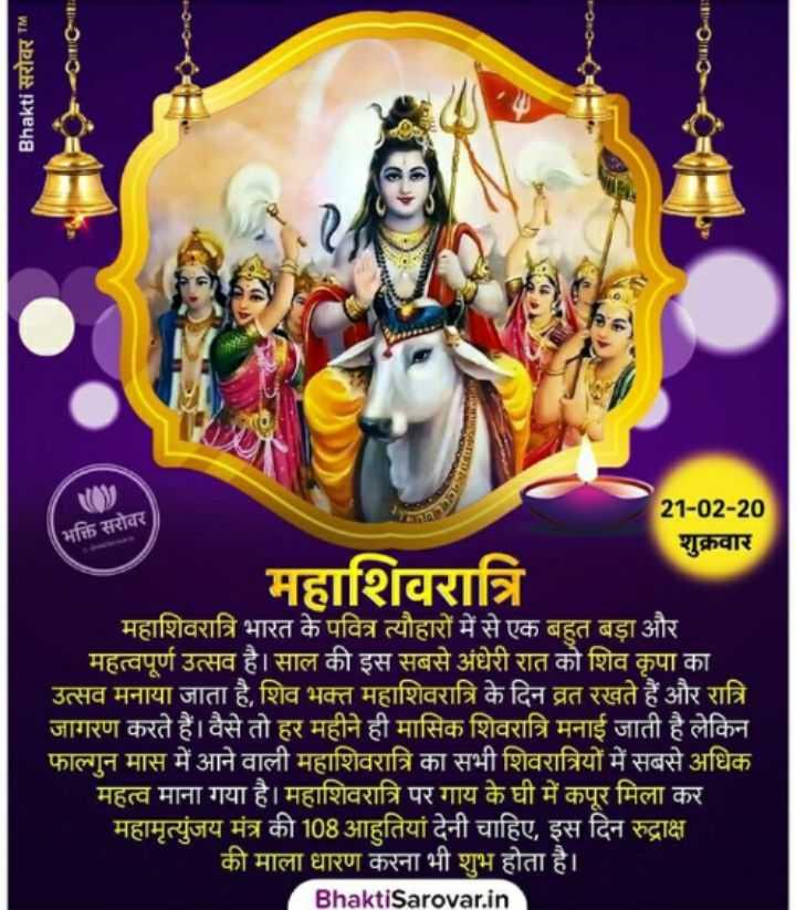 🙏 મહા શિવરાત્રી - Bhakti सरोवर TM भक्ति सरोवर 21 - 02 - 20 शुक्रवार महाशिवरात्रि महाशिवरात्रि भारत के पवित्र त्यौहारों में से एक बहुत बड़ा और महत्वपूर्ण उत्सव है । साल की इस सबसे अंधेरी रात को शिव कृपा का उत्सव मनाया जाता है , शिव भक्त महाशिवरात्रि के दिन व्रत रखते हैं और रात्रि जागरण करते हैं । वैसे तो हर महीने ही मासिक शिवरात्रि मनाई जाती है लेकिन फाल्गुन मास में आने वाली महाशिवरात्रि का सभी शिवरात्रियों में सबसे अधिक महत्व माना गया है । महाशिवरात्रि पर गाय के घी में कपूर मिला कर महामृत्युंजय मंत्र की 108 आहतियां देनी चाहिए , इस दिन रुद्राक्ष की माला धारण करना भी शुभ होता है । Bhakti Sarovar . in - ShareChat