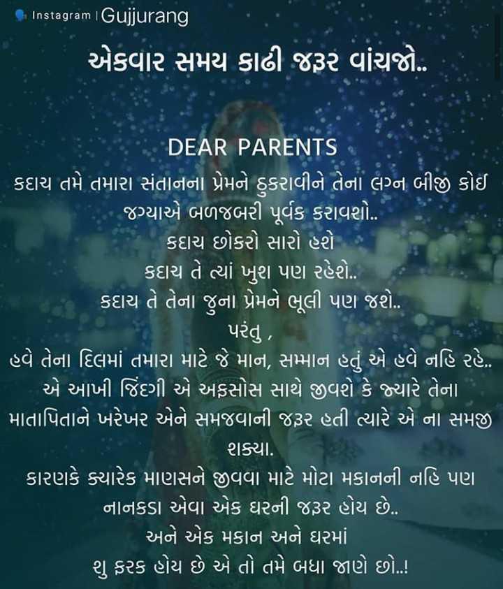 📜 માતા-પિતા કોટ્સ - Instagram Gujjurang એકવાર સમય કાઢી જરૂર વાંચજો . DEAR PARENTS ' કદાચ તમે તમારા સંતાનના પ્રેમને ઠુકરાવીને તેના લગ્ન બીજું કોઈ જગ્યાએ બળજબરી પૂર્વક કરાવશો . . | કદાચ છોકરો સારો હરો : કદાચ તે ત્યાં ખુશ પણ રહેશો . કદાચ તે તેના જુના પ્રેમને ભૂલી પણ જશે . પરંતુ , ' હવે તેના દિલમાં તમારા માટે જે માન , સમ્માન હતું એ હવે નહિ રહે . ' એ આખી જિંદગી એ અફસોસ સાથે જીવો કે જ્યારે તેના | માતાપિતાને ખરેખર એને સમજવાની જરૂર હતી ત્યારે એ ના સમજી શક્યા . કારણકે ક્યારેક માણસને જીવવા માટે મોટા મકાનની નહિ પણ ' નાનકડા એવા એક ઘરની જરૂર હોય છે . ' અને એક મકાન અને ઘરમાં ' શુ ફરક હોય છે એ તો તમે બધા જાણે છો . ! - ShareChat