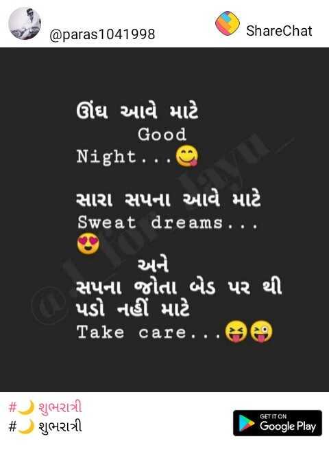 📚 મારા વિચારો - @ paras1041998 ShareChat ઊંઘ આવે માટે Good Night . . . સારા સપના આવે માટે Sweat dreams . . . અને સપના જોતા બેડ પર થી પડો નહીં માટે : Take care . . . # શુભરાત્રી # શુભરાત્રી GET IT ON Google Play - ShareChat